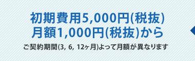 初期費用5,000円(税抜)。月額1,000円(税抜)から。ご契約期間(3、6、12ヶ月)よって月額が異なります