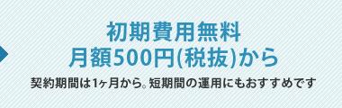 初期費用無料。月額500円(税抜)から。契約期間は1ヶ月から。短期間の運用にもおすすめです